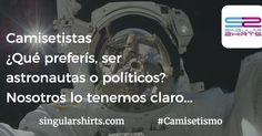 Camisetistas Qué preferís ser astronautas o políticos? Nosotros lo tenemos claro... #Camisetismo #Astronauta