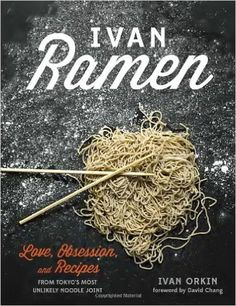 Ivan Ramen: Love, Obsession, and Recipes from Tokyo's Most Unlikely Noodle Joint: Ivan Orkin, Chris Ying, David Chang: 9781607744467: Amazon.com: Books