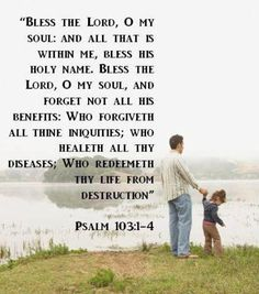 Bless The Lord  O my soul...  Who crowns you with Loving kindness and tender mercies. -Psalm 103:1-4