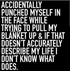 Doesn't describe my life, but this is funny! I have definetly done it before though. You know you have too!