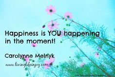 When you appreciate everything happening in the moment, you can't help but be happy.