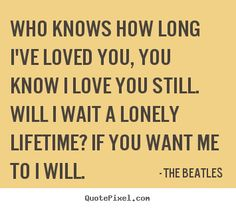 bethles quotes | Quotes about love - Who knows how long i've loved you, you know i love ...