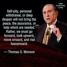 Self-pity personal withdrawal or deep despair will not bring the piece the insurance or the help which are needed. Rather we must go forward look upward and onward and rise heavenword Thomas s Monson Prophet Quotes, Gospel Quotes, Mormon Quotes, Lds Quotes, Religious Quotes, Great Quotes, Quotes To Live By, Awesome Quotes, Leadership Quotes