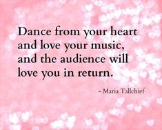 Dance From Your Heart And Love Your Music And The Audience Will Love You In Return - Maria Tallchief