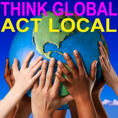 Think Global.  Act Local.  ......................................pass it on.