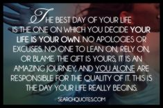 The best day of your life is the one on which you decide your life is your own. No apologies or excuses. No one to lean on, rely on, or blame. The gift is yours, it is an amazing journey, and you alone are responsible for the quality of it. This is the day your life really begins.