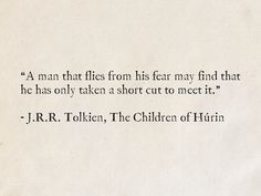"""""""A man that flies from his fear may find that he has only taken a short cut to meet it. Tolkien, The Children of Húrin Quotations, Qoutes, Funny Quotes, Some Quotes, Quotes To Live By, Labyrinth Quotes, Cool Words, Wise Words, Tolkien Quotes"""