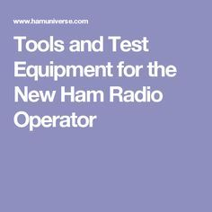 Tools and Test Equipment for the New Ham Radio Operator