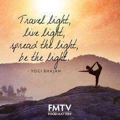Travel light, be light, spread the light, be the light! - Yogi Bhajan. www.fmtv.com ‪#FMTV‬ ‪#FoodMatters‬ #Quoteoftheday‬ #Bethelight‬