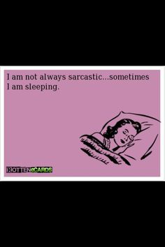 I think I may even be sarcastic then, too