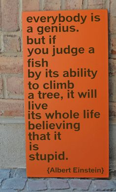 "One of my favorite quotes to share with clients, especially those with ADD / ADHD ""Everybody is a genius, but if you judge a fish by its ability to climb a tree, it will live its whole life believing that it is stupid."" - Einstein"