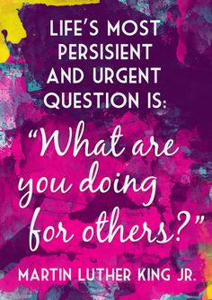 """""""Life's most persistent and urgent question is, 'What are you doing for others?'""""Martin Luther King Jr."""
