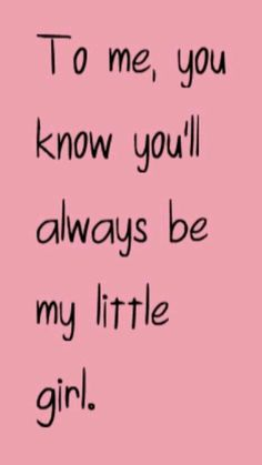 To me, you know you'll always be my little girl ♡