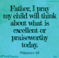 Father, I pray my child thinks about what is excellent or praiseworthy today. Prayer Quotes, Bible Quotes, Bible Verses, Scriptures, Prayer For Mothers, Prayer For My Children, Prayer For Guidance, Power Of Prayer, Mom Prayers