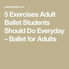 5 Exercises Adult Ballet Students Should Do Everyday – Ballet for Adults