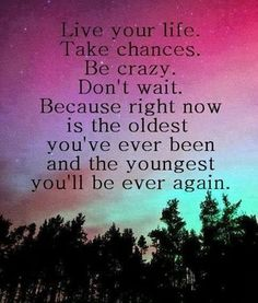 This saying reminded me of the enlighten because its saying be your self. Because you will never have that time to do what you want again: