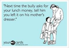 Responses like this would definitely stop the bullying situation dead in its tracks.
