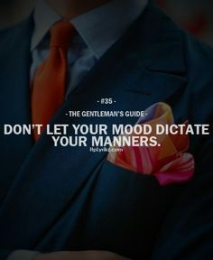 Manners, attitude, and respect for others should be above emotions. Gentlemen are under control.