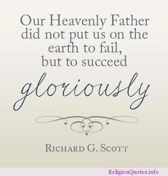 LDS quotes Richard G. Scott our Heavenly Father did not put us on the earth to fail, but to succeed gloriously. Gospel Quotes, Mormon Quotes, Lds Quotes, Religious Quotes, Uplifting Quotes, Quotable Quotes, Spiritual Quotes, Great Quotes, Quotes To Live By