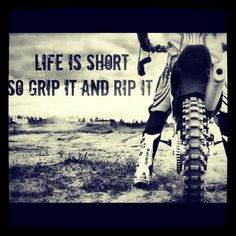 Life is short so grip it and rip it.