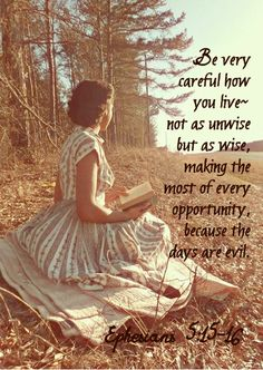 Be careful how you live- not as unwise but as wise, making the most of every opportunity, because the days are evil. Ephesians 5:15-16