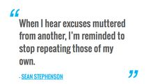When I hear excuses muttered from another, I'm reminded to stop repeating those of my own. — SEAN STEPHENSON