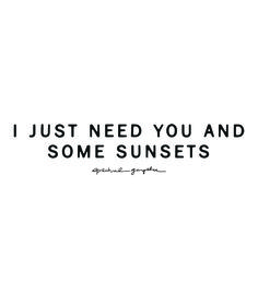 I just need you and some sunsets.