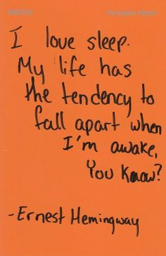 """I love sleep. My life has a tendency to fall apart when I'm awake, you know?""  ~ Ernest Hemingway"