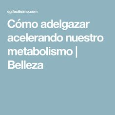 Cómo adelgazar acelerando nuestro metabolismo | Belleza