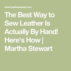 The Best Way to Sew Leather Is Actually By Hand! Here's How | Martha Stewart