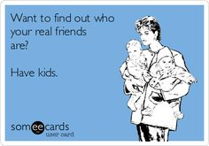 Want to find out who your real friends are? Have kids.