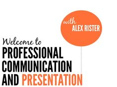 AND PRESENTATION Welcome to PROFESSIONAL COMMUNICATION ALEX RISTER with