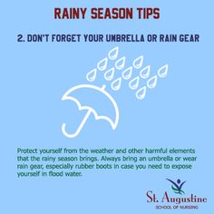 DON'T FORGET YOUR UMBRELLA OR RAIN GEAR Protect yourself from the weather and other harmful elements that the rainy season brings. Always bring an umbrella or wear rain gear, especially rubber boots in case you need to expose yourself in flood water.