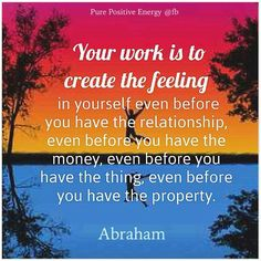 Your work is to CREATE the FEELING in yourself even before you have......................