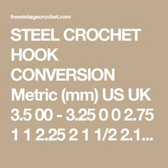 STEEL CROCHET HOOK CONVERSION Metric (mm) US UK 3.5 00 - 3.25 0 0 2.75 1 1 2.25 2 1 1/2 2.1 3 2 2.0 4 2 1/2 1.9 5 3 1.8 6 3 1/2 1.65 7 4 1.5 8 4 1/2 1.4 9 5 1.3 10 5 1/2 1.1 11 6 1.0 12 6 1/2 .85 13 7 .75 14 -
