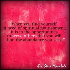 When you find yourself in need of spiritual nourishment, it is in the opportunities to serve others that you will find the abundance you seek.