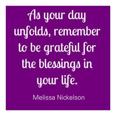 As your day unfold, remember to be grateful for the blessings in your life. ~Melissa Nickelson