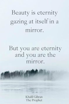 """""""Beauty is eternity gazing at itself in a mirror. But you are eternity and you are the mirror.""""  ― Khalil Gibran, The Prophet.  click on this image to see the most sophisticated collection of inspiring quotes!"""