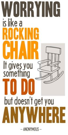 """From Tao of Dana: """"Worrying is like a rocking chair. It gives you something to do but doesn't get you anywhere""""."""
