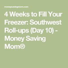 4 Weeks to Fill Your Freezer: Southwest Roll-ups (Day 10) - Money Saving Mom®