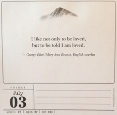 I like not only to be loved, but to be told I am loved. - George Eliot (Mary Ann Evans), English novelist