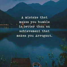 A mistake that makes you humble is better than an achievement that makes you arrogant.