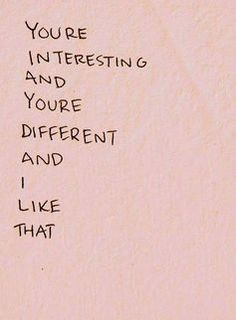 """""""you're interesting and you're different and i like that"""""""