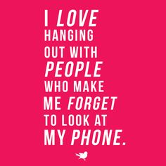 Quote: I love hanging out with people who make me forget to look at my phone.