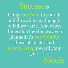 Success is being confident in yourself and throwing any thought of failure aside. And when things don't go the way you planned it's overcoming those obstacles and persevering toward your goal.