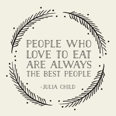 """People who love to eat are always the best people - Julia Child. """"Well if Julia child said it, it MUST be so! Great Quotes, Quotes To Live By, Me Quotes, Inspirational Quotes, Good People Quotes, Witty Quotes, Work Quotes, Quotes Motivation, Famous Quotes"""