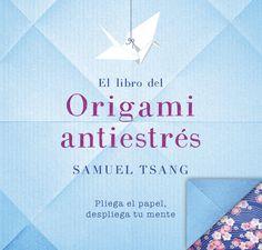El libro del origami antiestrés : pliega el papel, despliega tu mente / Samuel Tsang. Plaza & Janés, 2017.