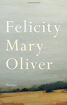 Felicity. New work by Mary Oliver