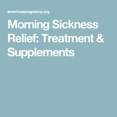 Morning Sickness Relief: Treatment & Supplements