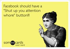 Facebook should have a 'Shut up you attention whore' button!!!